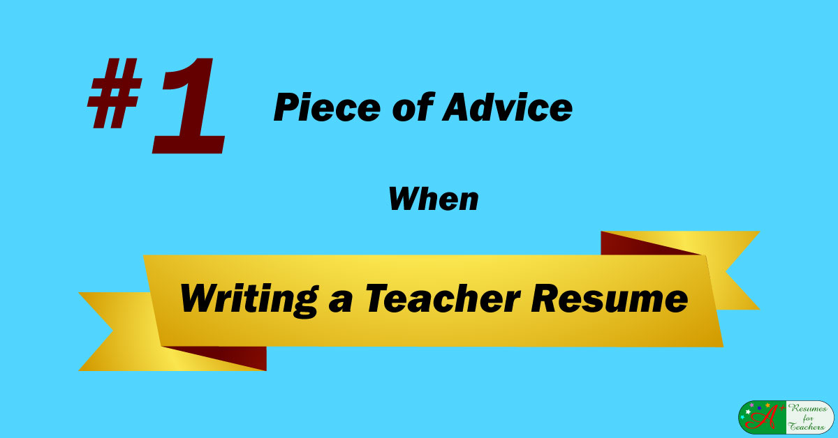 number one piece of advice when writing a teacher resume
