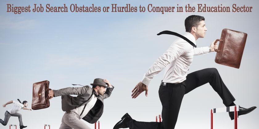 biggest job search obstacles or hurdles to conquer in the education sector