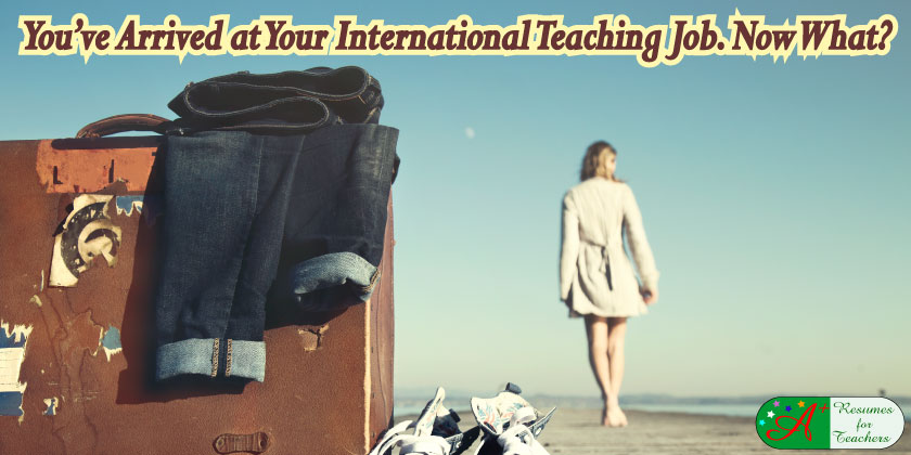you've arrived at your international teaching job. Now what?