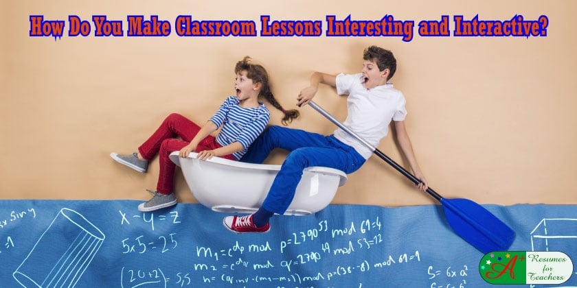 How Do You Make Classroom Lessons Interesting and Interactive?