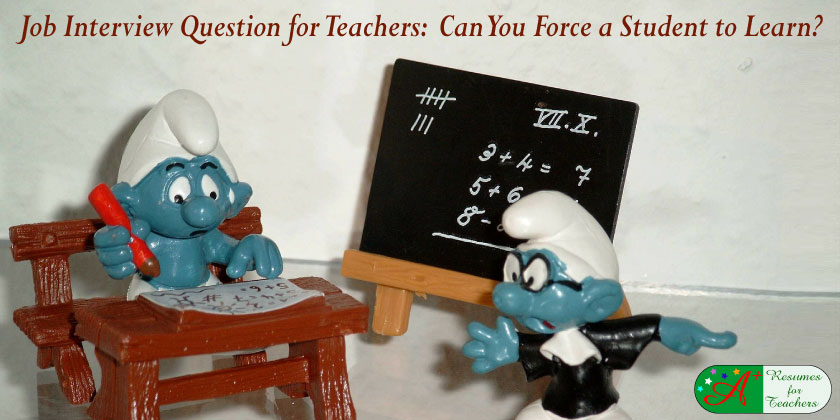 job interview question for teachers Can you force a student to learn?